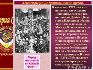 В мае-июне 1919 г.на юге началось наступление Деникина.белогвардей-цы заняли Дон