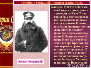 В апреле 1920 г.Ю.Пилсуд-ский отдал приказ о нас-туплении на Киев.7 мая город бы