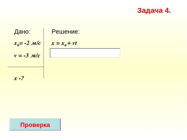 Решение: x = х0 + vt Дано: x0= -2 м/с v = -3 м/c х -? Задача 4. Проверка