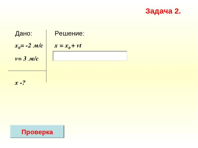 Решение: x = х0 + vt Дано: x0= -2 м/с v= 3 м/c х -? Задача 2. Проверка