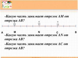 А В М N C -Какую часть занимает отрезок АМ от отрезка АВ? -Какую часть занимает