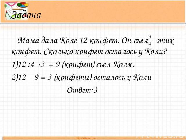 Задача Мама дала Коле 12 конфет. Он съел этих конфет. Сколько конфет осталось у Коли? 1)12 :4 ∙3 = 9 (конфет) съел Коля. 2)12 – 9 = 3 (конфеты) осталось у Коли Ответ:3