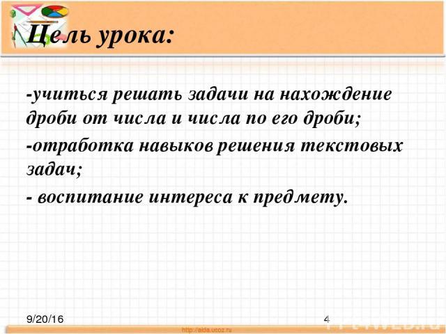 Цель урока: -учиться решать задачи на нахождение дроби от числа и числа по его дроби; -отработка навыков решения текстовых задач; - воспитание интереса к предмету.