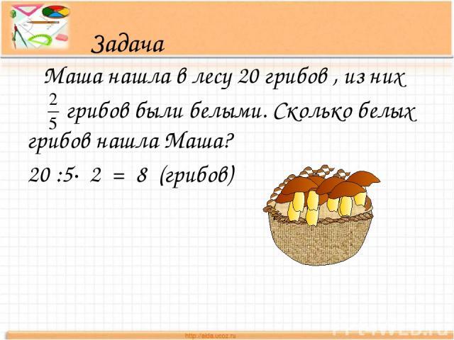Задача Маша нашла в лесу 20 грибов , из них грибов были белыми. Сколько белых грибов нашла Маша? 20 :5∙ 2 = 8 (грибов)