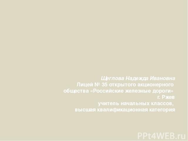Щеглова Надежда Ивановна Лицей № 35 открытого акционерного общества «Российские железные дороги» г. Ржев учитель начальных классов, высшая квалификационная категория