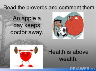Read the proverbs and comment them. An apple a day keeps doctor away. Health is