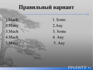 Правильный вариант 1.Much 1. Some 2.Many 2.Any 3.Much 3. Some 4.Much 4. Any 5.Ma