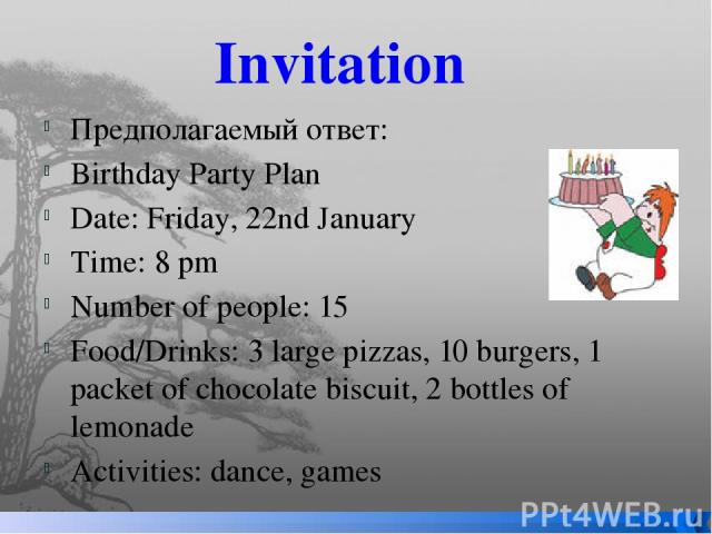 Invitation Предполагаемый ответ: Birthday Party Plan Date: Friday, 22nd January Time: 8 pm Number of people: 15 Food/Drinks: 3 large pizzas, 10 burgers, 1 packet of chocolate biscuit, 2 bottles of lemonade Activities: dance, games
