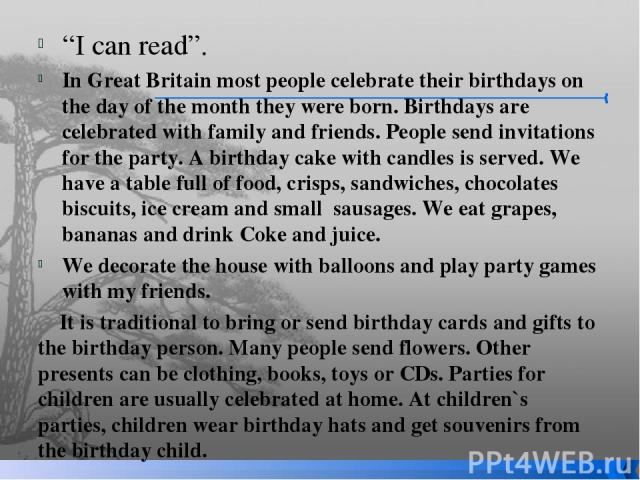 """I can read"". In Great Britain most people celebrate their birthdays on the day of the month they were born. Birthdays are celebrated with family and friends. People send invitations for the party. A birthday cake with candles is served. We have a t…"