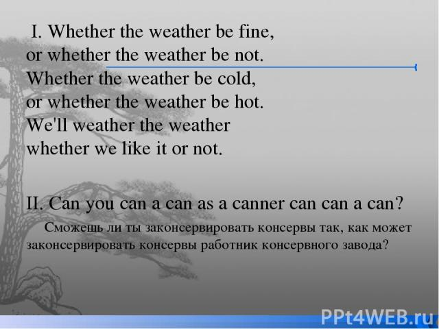 I. Whether the weather be fine,  or whether the weather be not. Whether the weather be cold,  or whether the weather be hot.  We'll weather the weather  whether we like it or not.   II. Can you can a can as a canner can can a can? Сможешь ли ты зако…