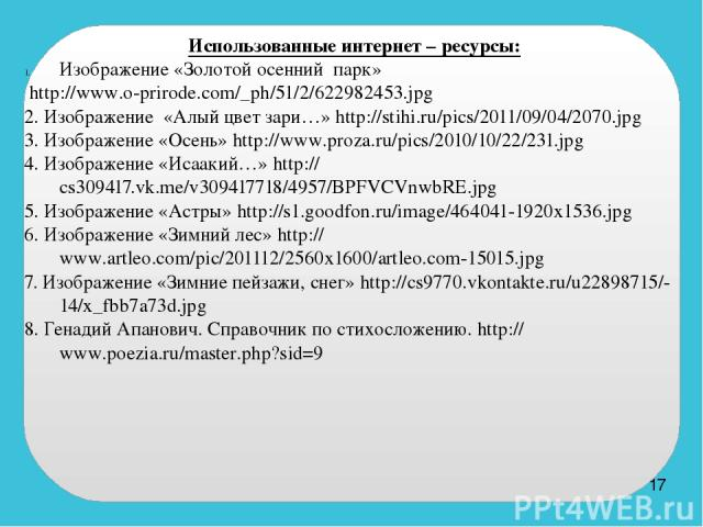 Использованные интернет – ресурсы: Изображение «Золотой осенний парк» http://www.o-prirode.com/_ph/51/2/622982453.jpg 2. Изображение «Алый цвет зари…» http://stihi.ru/pics/2011/09/04/2070.jpg 3. Изображение «Осень» http://www.proza.ru/pics/2010/10/2…