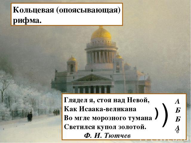 Глядел я, стоя над Невой, Как Исаака-великана Во мгле морозного тумана Светился купол золотой. Ф. И. Тютчев ) ) А Б Б А Кольцевая (опоясывающая) рифма.