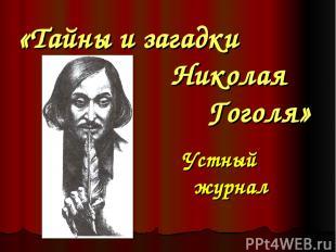 «Тайны и загадки Николая Гоголя» Устный журнал Кузнецова О.В., СОШОТ г. Лысьва