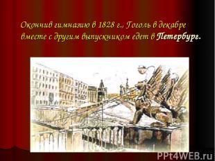 Окончив гимназию в 1828 г., Гоголь в декабре вместе с другим выпускником едет в