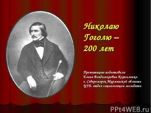 Николаю Гоголю – 200 лет Презентацию подготовила Елена Владимировна Корниленко.