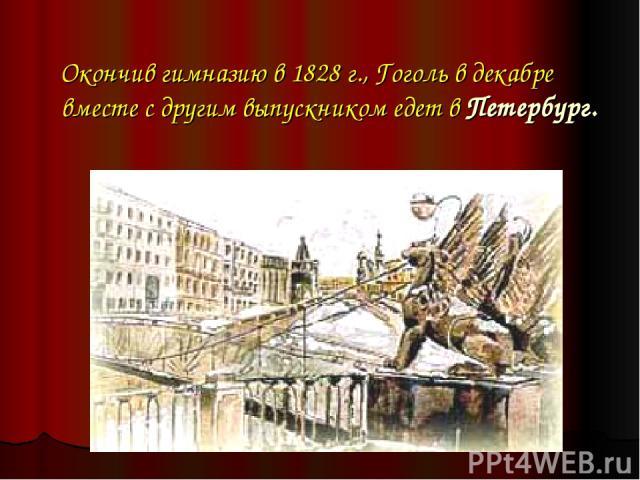 Окончив гимназию в 1828 г., Гоголь в декабре вместе с другим выпускником едет в Петербург.