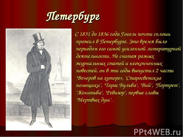 Петербург С 1831 до 1836 года Гоголь почти сплошь прожил в Петербурге. Это время было периодом его самой усиленной литературной деятельности. Не считая разных журнальных статей и неоконченных повестей, он в эти годы выпустил 2 части