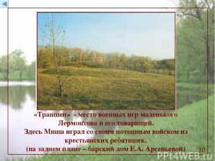 «Траншеи» - место военных игр маленького Лермонтова и его товарищей. Здесь Миша