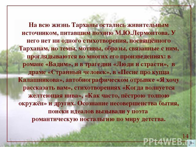 На всю жизнь Тарханы остались живительным источником, питавшим поэзию М.Ю.Лермонтова. У него нет ни одного стихотворения, посвящённого Тарханам, но темы, мотивы, образы, связанные с ним, проглядываются во многих его произведениях: в романе «Вадим», …