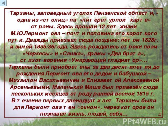Тарханы, заповедный уголок Пензенской области, - одна из «столиц» на «литературной карте» страны. Здесь прошли 12 лет жизни М.Ю.Лермонтова – почти половина его короткого пути. Дважды приезжал сюда позднее: летом 1828г. и зимой 1835/36года. Здесь рож…
