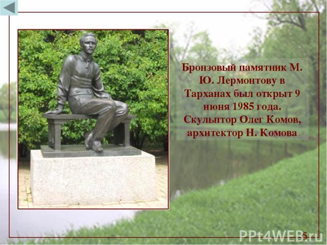 * Бронзовый памятник М. Ю. Лермонтову в Тарханах был открыт 9 июня 1985 года. Скульптор Олег Комов, архитектор Н. Комова