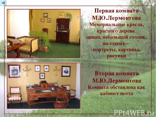 Первая комната М.Ю.Лермонтова Мемориальные кресла, красного дерева диван, небольшой столик, на стенах – портреты, картины, рисунки Вторая комната М.Ю.Лермонтова Комната обставлена как кабинет поэта *