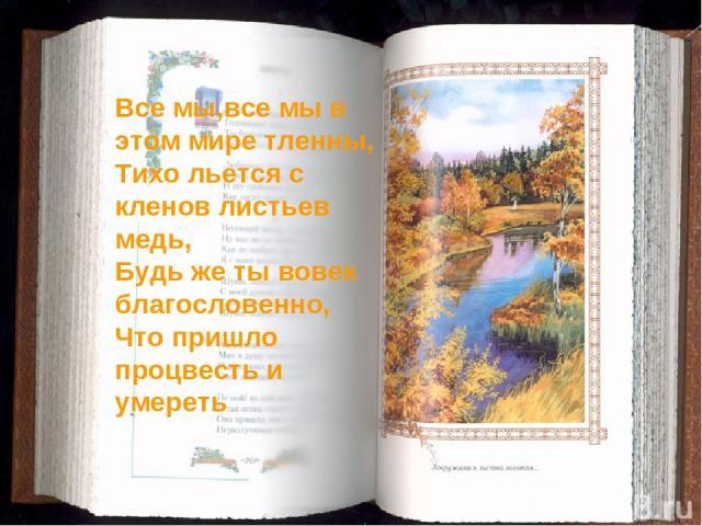 Все мы,все мы в этом мире тленны, Тихо льется с кленов листьев медь, Будь же ты вовек благословенно, Что пришло процвесть и умереть