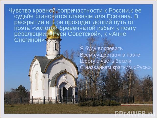 Чувство кровной сопричастности к России,к ее судьбе становится главным для Есенина. В раскрытии его он проходит долгий путь от поэта «золотой бревенчатой избы» к поэту революции, «Руси Советской», к «Анне Снегиной» Я буду воспевать Всем существом в …