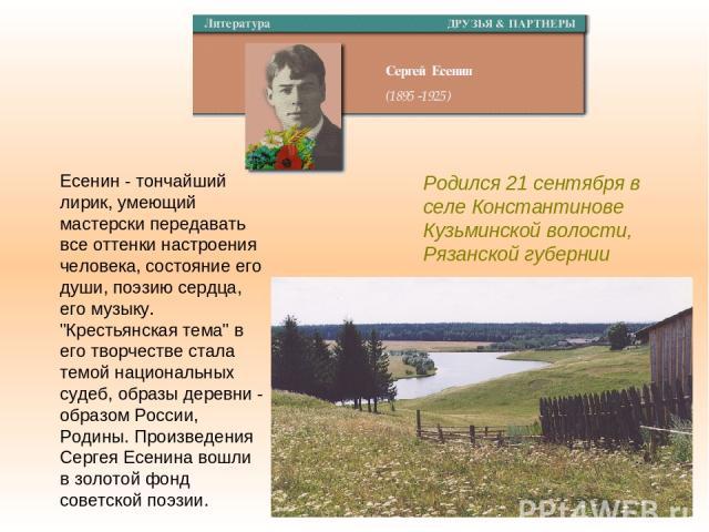 Родился 21 сентября в селе Константинове Кузьминской волости, Рязанской губернии Есенин - тончайший лирик, умеющий мастерски передавать все оттенки настроения человека, состояние его души, поэзию сердца, его музыку.