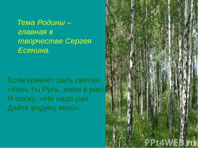 Тема Родины – главная в творчестве Сергея Есенина. Если крикнет рать святая: «Кинь ты Русь, живи в раю» Я скажу: «Не надо рая, Дайте родину мою».