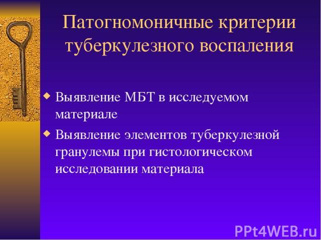 Патогномоничные критерии туберкулезного воспаления Выявление МБТ в исследуемом материале Выявление элементов туберкулезной гранулемы при гистологическом исследовании материала