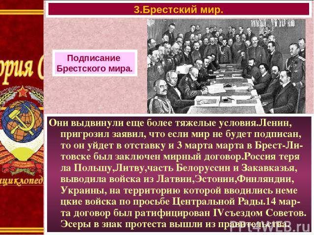 Они выдвинули еще более тяжелые условия.Ленин, пригрозил заявил, что если мир не будет подписан, то он уйдет в отставку и 3 марта марта в Брест-Ли-товске был заключен мирный договор.Россия теря ла Польшу,Литву,часть Белоруссии и Закавказья, выводила…