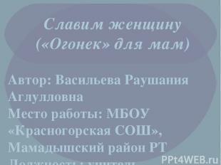 Славим женщину («Огонек» для мам) Автор: Васильева Раушания Аглулловна Место раб