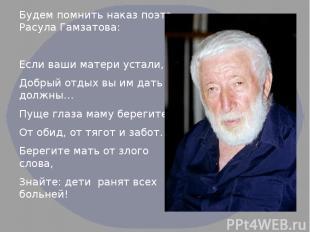 Будем помнить наказ поэта Расула Гамзатова: Если ваши матери устали, Добрый отды