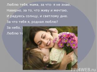 Люблю тебя, мама, за что- я не знаю, Наверно, за то, что живу и мечтаю, И радуюс