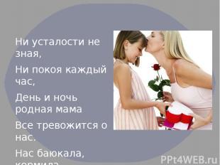 Ни усталости не зная, Ни покоя каждый час, День и ночь родная мама Все тревожитс