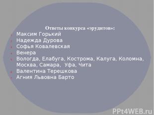 Ответы конкурса «эрудитов»: Максим Горький Надежда Дурова Софья Ковалевская Вене