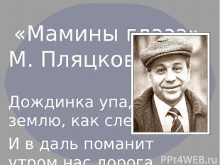 «Мамины глаза» М. Пляцковский. Дождинка упадет на землю, как слеза, И в даль пом