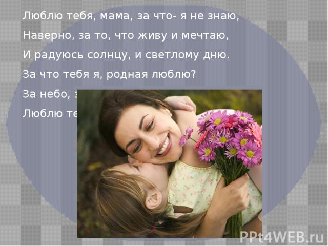 Люблю тебя, мама, за что- я не знаю, Наверно, за то, что живу и мечтаю, И радуюсь солнцу, и светлому дню. За что тебя я, родная люблю? За небо, за ветер, за воздух вокруг. Люблю тебя, мама, ты- лучший мой друг