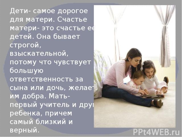 Дети- самое дорогое для матери. Счастье матери- это счастье ее детей. Она бывает строгой, взыскательной, потому что чувствует большую ответственность за сына или дочь, желает им добра. Мать- первый учитель и друг ребенка, причем самый близкий и верный.