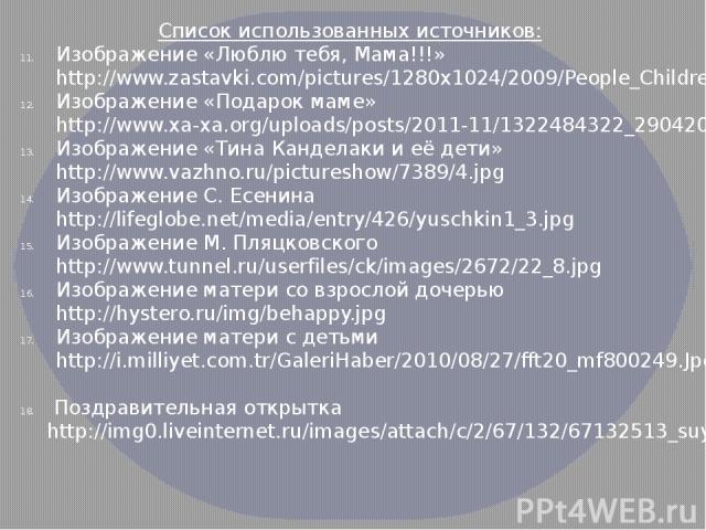 Список использованных источников: Изображение «Люблю тебя, Мама!!!» http://www.zastavki.com/pictures/1280x1024/2009/People_Children_Mother_and_daughter___Children_012815_.jpg Изображение «Подарок маме» http://www.xa-xa.org/uploads/posts/2011-11/1322…