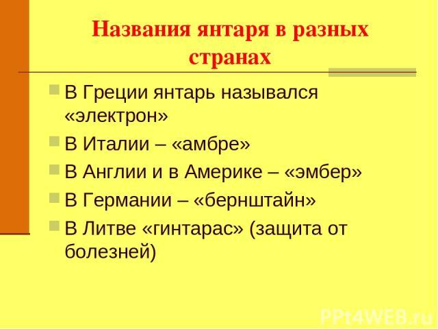 Названия янтаря в разных странах В Греции янтарь назывался «электрон» В Италии – «амбре» В Англии и в Америке – «эмбер» В Германии – «бернштайн» В Литве «гинтарас» (защита от болезней)