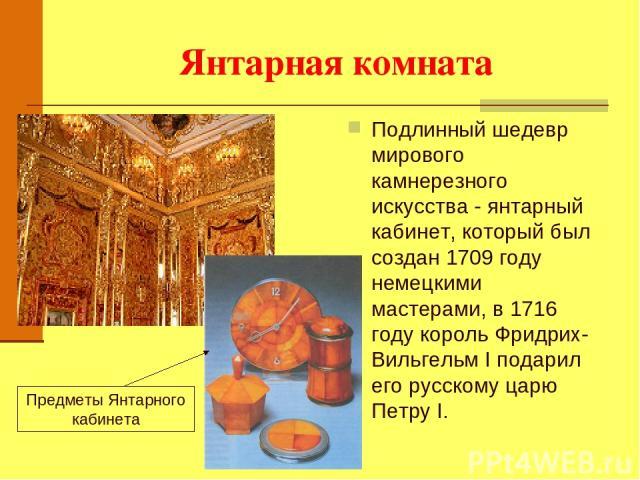 Янтарная комната Подлинный шедевр мирового камнерезного искусства - янтарный кабинет, который был создан 1709 году немецкими мастерами, в 1716 году король Фридрих-Вильгельм I подарил его русскому царю Петру I. Предметы Янтарного кабинета