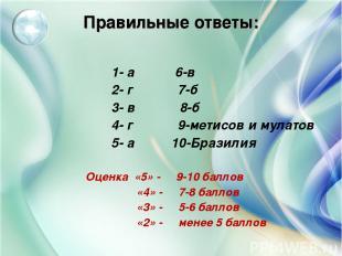 Правильные ответы: 1- а 6-в 2- г 7-б 3- в 8-б 4- г 9-метисов и мулатов 5- а 10-Б