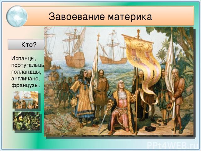 Завоевание материка Кто? Когда? Итоги колонизации Индейцы обращены в рабство, частично истреблены, оттеснены в глубь материка на неудобные для жизни земли. Древние государства были разграблены. С 16 века начался захват материка. Индейцы отчаянно соп…