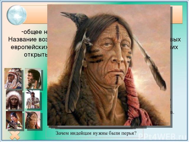 Индейцы Зачем индейцам нужны были перья? общее название коренного населения Америки. Название возникло от ошибочного представления первых европейских мореплавателей конца XV века, считавших открытые ими заатлантические земли Индией. Типи – жилище ко…