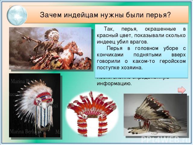 Зачем индейцам нужны были перья? Оказывается их количество и размер демонстрировали их воинскую доблесть. Каждое перо на голове индейского воина говорило о его победах и поражениях. Форма, цвет и положение пера в головном уборе несли вполне определ…