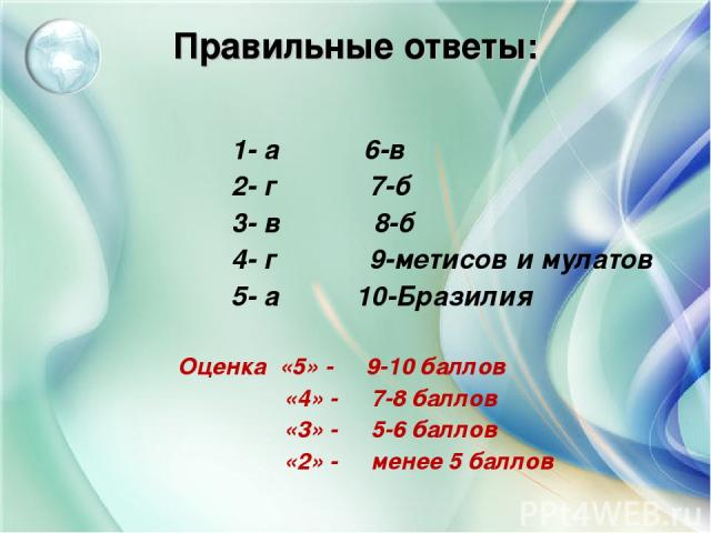 Правильные ответы: 1- а 6-в 2- г 7-б 3- в 8-б 4- г 9-метисов и мулатов 5- а 10-Бразилия Оценка «5» - 9-10 баллов «4» - 7-8 баллов «3» - 5-6 баллов «2» - менее 5 баллов