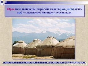 Юрта (в большинстве тюркских языков yurt, yurta; монг. гэр)— переносное жилище