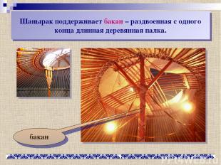 Шанырак поддерживает бакан – раздвоенная с одного конца длинная деревянная палка